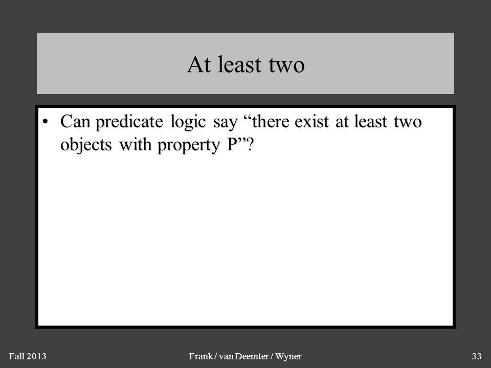 """Fall 2013Frank / van Deemter / Wyner33 At least two Can predicate logic say """"there exist at least two objects with property P""""?Can predicate logic say"""