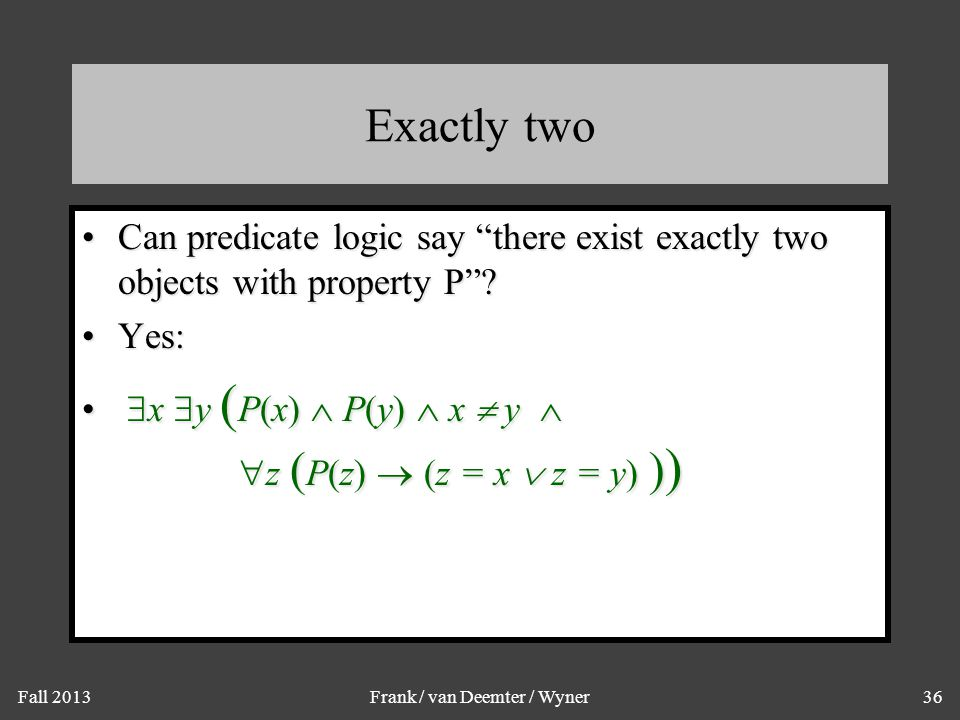 """Fall 2013Frank / van Deemter / Wyner36 Exactly two Can predicate logic say """"there exist exactly two objects with property P""""?Can predicate logic say """""""