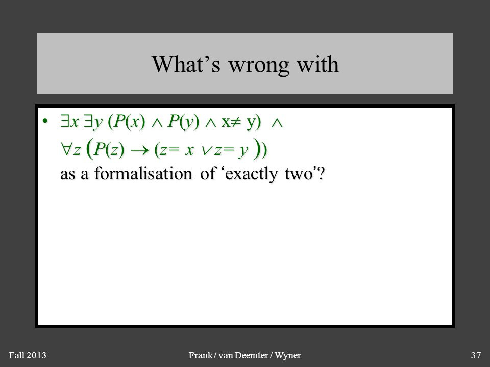 Fall 2013Frank / van Deemter / Wyner37 What's wrong with  x  y (P(x)  P(y)  x  y)   z ( P(z)  (z= x  z= y ) ) as a formalisation of 'exactly
