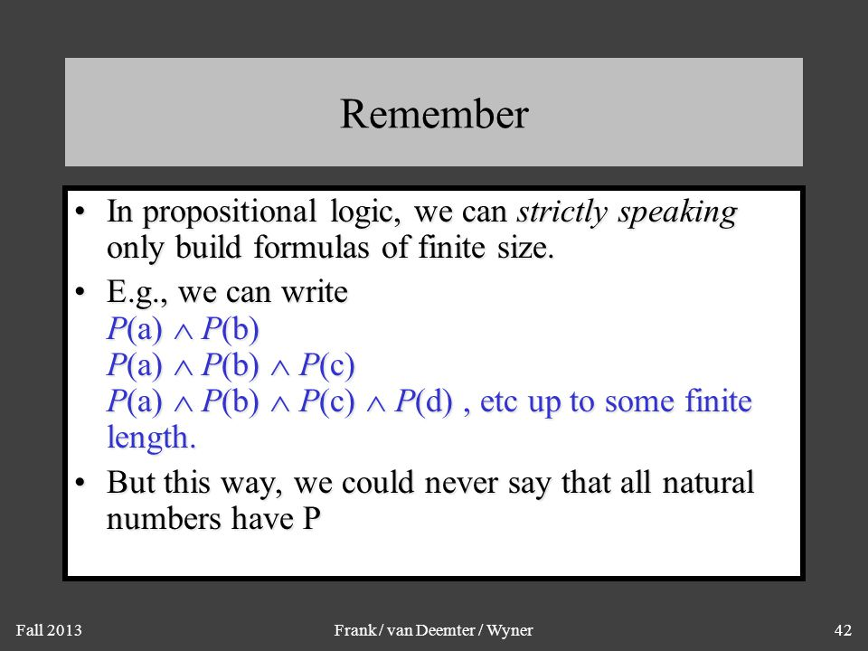 Fall 2013Frank / van Deemter / Wyner42 Remember In propositional logic, we can strictly speaking only build formulas of finite size.In propositional l