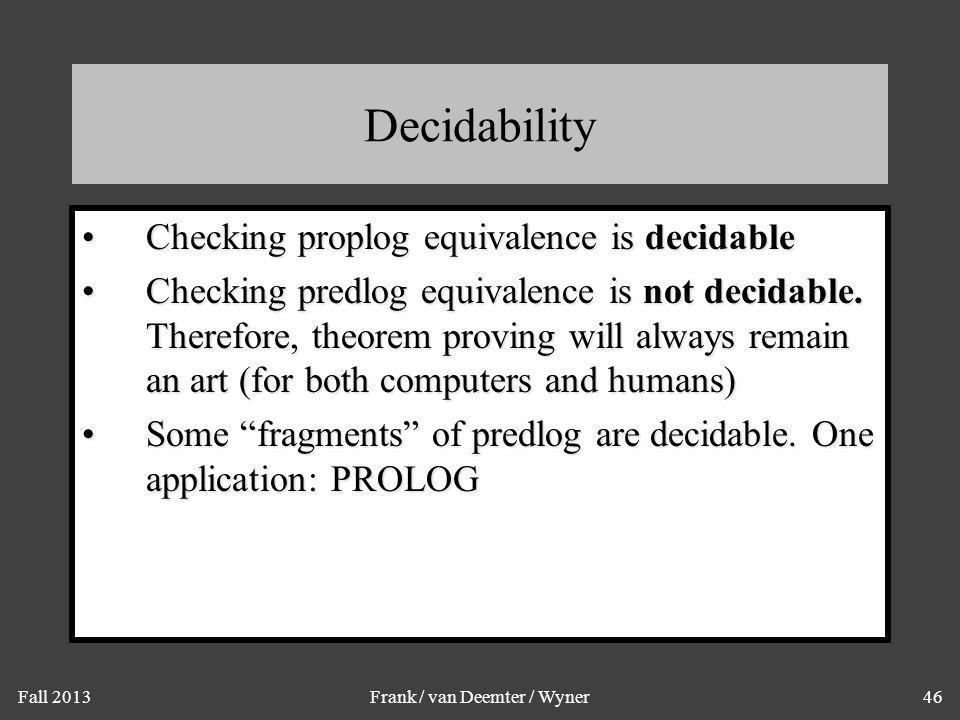 Fall 2013Frank / van Deemter / Wyner46 Decidability Checking proplog equivalence is decidableChecking proplog equivalence is decidable Checking predlo