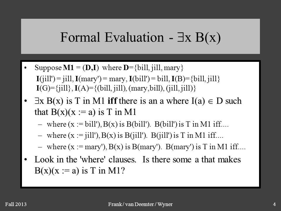 Fall 2013Frank / van Deemter / Wyner4 Formal Evaluation -  x B(x) Suppose M1 = (D,I) where D={bill, jill, mary}Suppose M1 = (D,I) where D={bill, jill