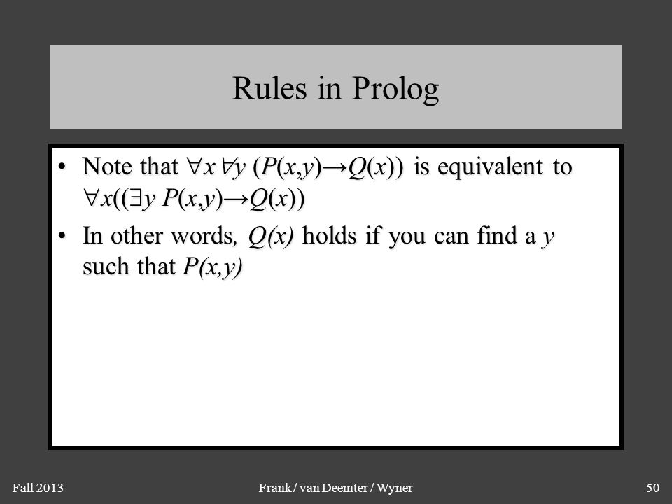 Fall 2013Frank / van Deemter / Wyner50 Rules in Prolog Note that  x  y (P(x,y)→Q(x)) is equivalent to  x((  y P(x,y)→Q(x))Note that  x  y (P(x,y