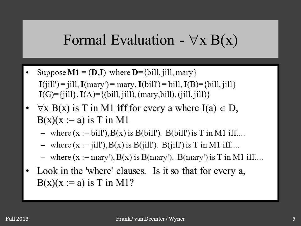 Fall 2013Frank / van Deemter / Wyner5 Formal Evaluation -  x B(x) Suppose M1 = (D,I) where D={bill, jill, mary}Suppose M1 = (D,I) where D={bill, jill