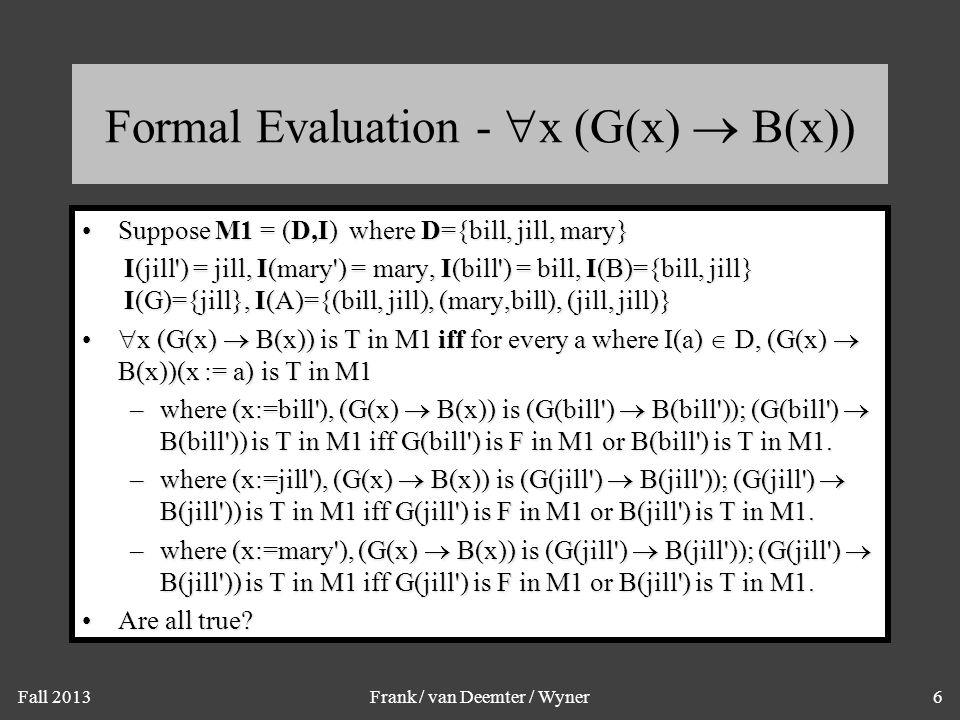 Fall 2013Frank / van Deemter / Wyner6 Formal Evaluation -  x (G(x)  B(x)) Suppose M1 = (D,I) where D={bill, jill, mary}Suppose M1 = (D,I) where D={b
