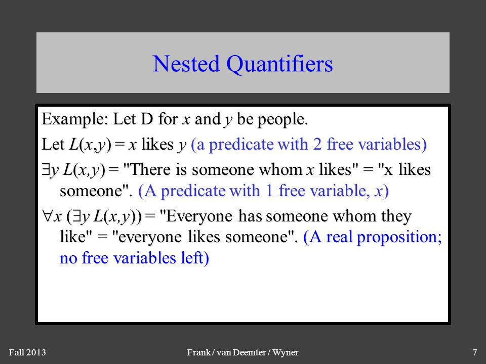 Fall 2013Frank / van Deemter / Wyner7 Nested Quantifiers Example: Let D for x and y be people. Let L(x,y) = x likes y (a predicate with 2 free variabl