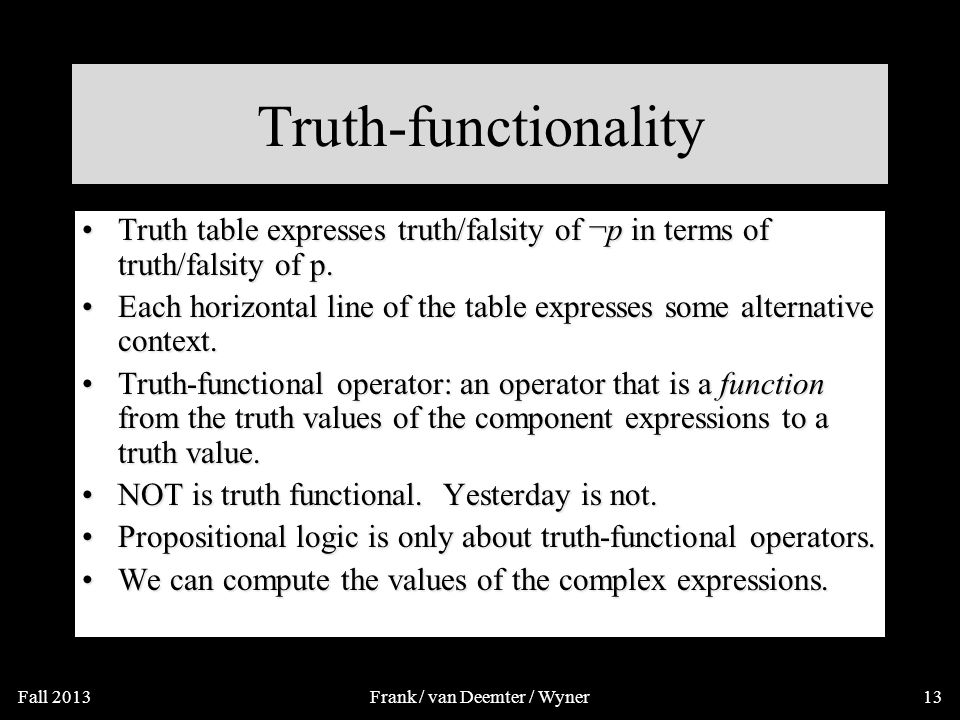 Truth-functionality Truth table expresses truth/falsity of ¬p in terms of truth/falsity of pTruth table expresses truth/falsity of ¬p in terms of truth/falsity of p This not possible for the operator 'tomorrow', or `probably':This not possible for the operator 'tomorrow', or `probably': –'Tomorrow p' is true iff p is ….' .