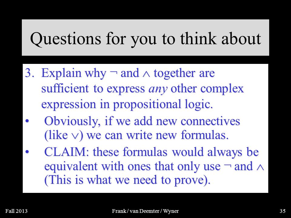 3. Explain why ¬ and  together are sufficient to express any other complex expression in propositional logic. Questions for you to think about Fall 2