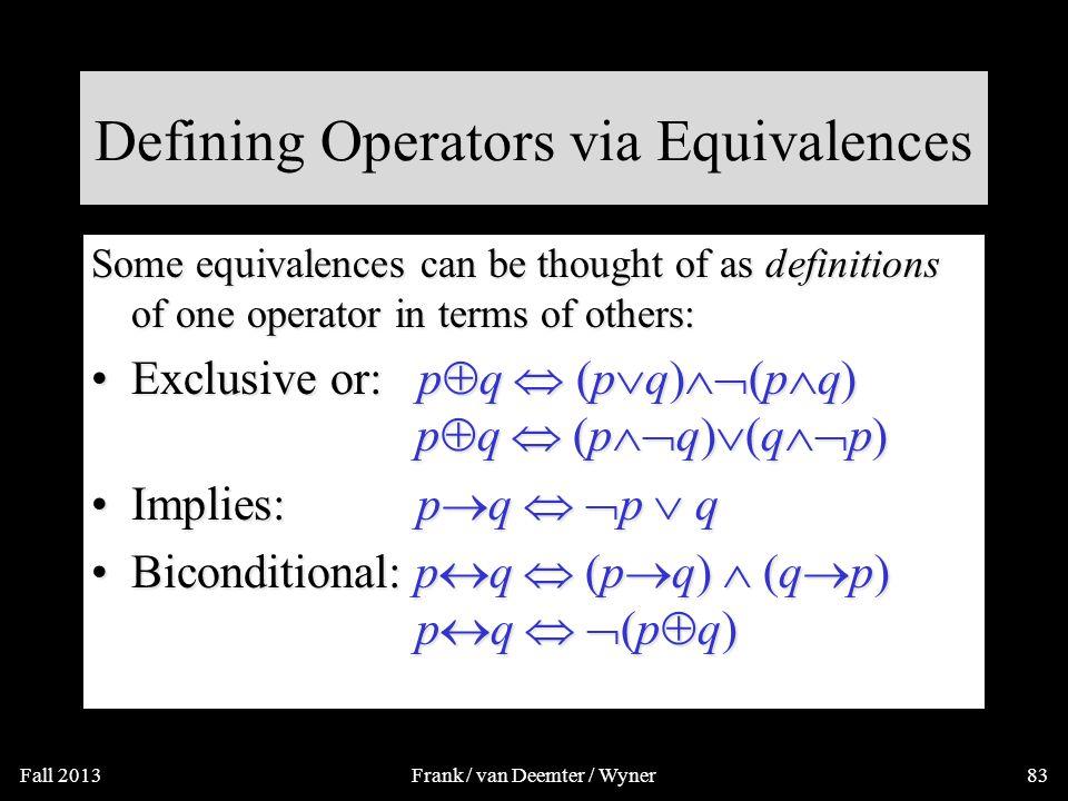 More Equivalence Laws Distributive: p  (q  r)  (p  q)  (p  r) p  (q  r)  (p  q)  (p  r)Distributive: p  (q  r)  (p  q)  (p  r) p  (q  r)  (p  q)  (p  r) De Morgan ' s:  (p  q)   p   q  (p  q)   p   qDe Morgan ' s:  (p  q)   p   q  (p  q)   p   q Trivial tautology/contradiction: p   p  T p   p  FTrivial tautology/contradiction: p   p  T p   p  F Augustus De Morgan (1806-1871) Fall 2013Frank / van Deemter / Wyner82