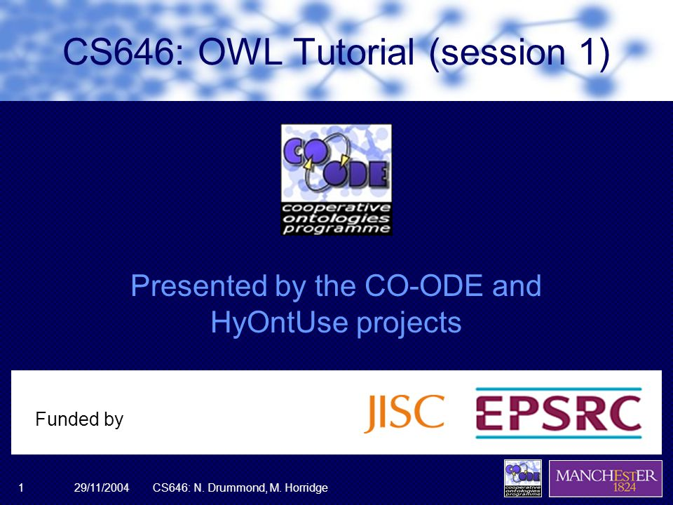 29/11/2004CS646: N. Drummond, M. Horridge1 Presented by the CO-ODE and HyOntUse projects Funded by CS646: OWL Tutorial (session 1)
