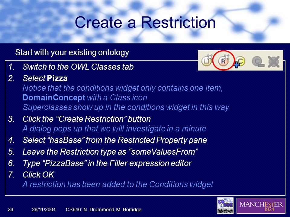 29/11/2004CS646: N. Drummond, M. Horridge29 Create a Restriction 1.Switch to the OWL Classes tab 2.Select Pizza Notice that the conditions widget only