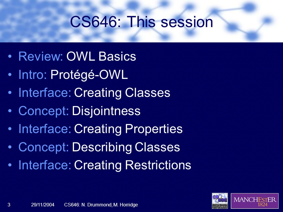 29/11/2004CS646: N. Drummond, M. Horridge3 CS646: This session Review: OWL Basics Intro: Protégé-OWL Interface: Creating Classes Concept: Disjointness