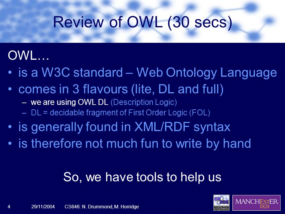 29/11/2004CS646: N. Drummond, M. Horridge4 Review of OWL (30 secs) OWL… is a W3C standard – Web Ontology Language comes in 3 flavours (lite, DL and fu
