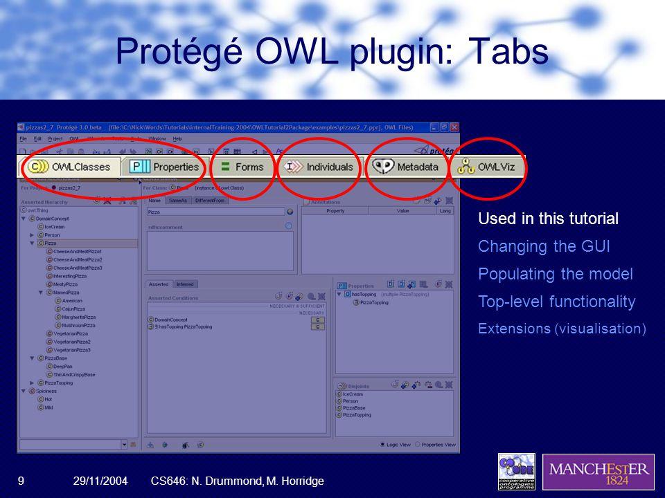 29/11/2004CS646: N. Drummond, M. Horridge9 Protégé OWL plugin: Tabs Used in this tutorial Changing the GUI Populating the model Top-level functionalit
