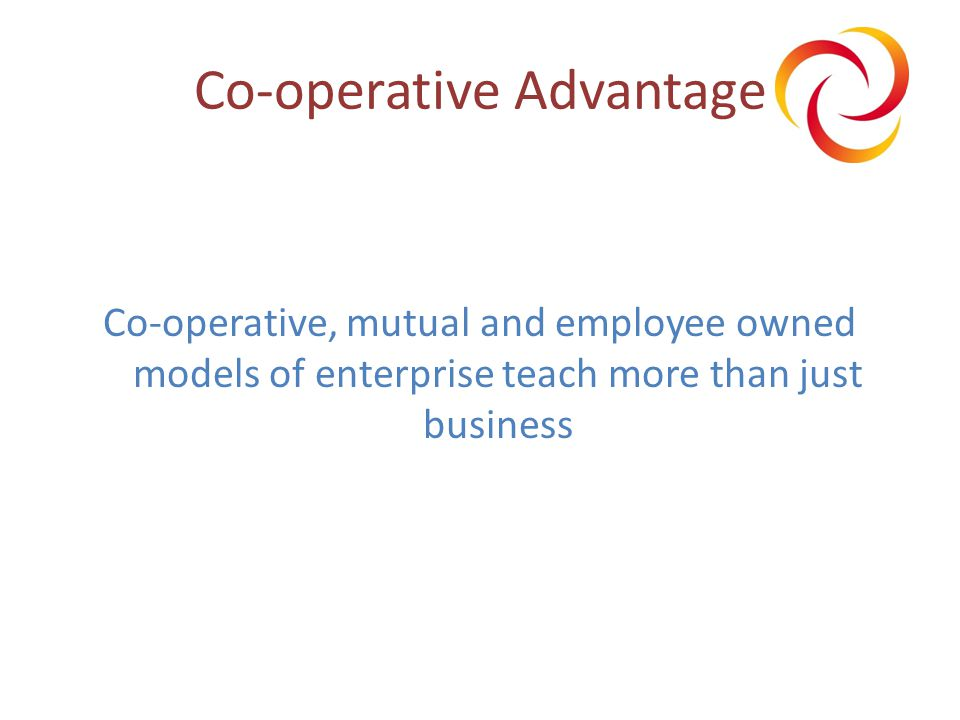 Co-operative Advantage Co-operative, mutual and employee owned models of enterprise teach more than just business