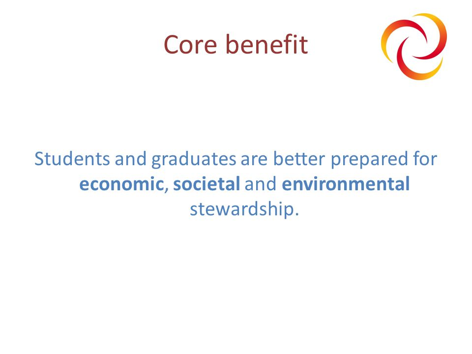 Core benefit Students and graduates are better prepared for economic, societal and environmental stewardship.