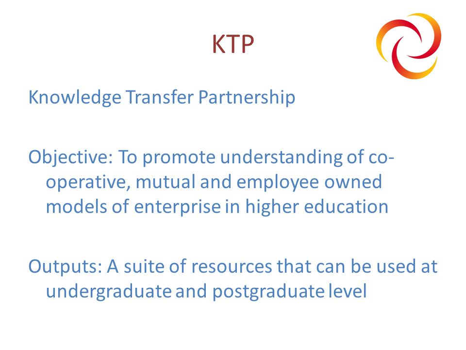 KTP Knowledge Transfer Partnership Objective: To promote understanding of co- operative, mutual and employee owned models of enterprise in higher education Outputs: A suite of resources that can be used at undergraduate and postgraduate level