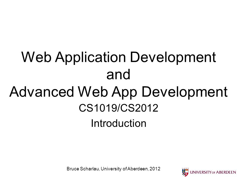 Web Application Development and Advanced Web App Development CS1019/CS2012 Introduction Bruce Scharlau, University of Aberdeen, 2012