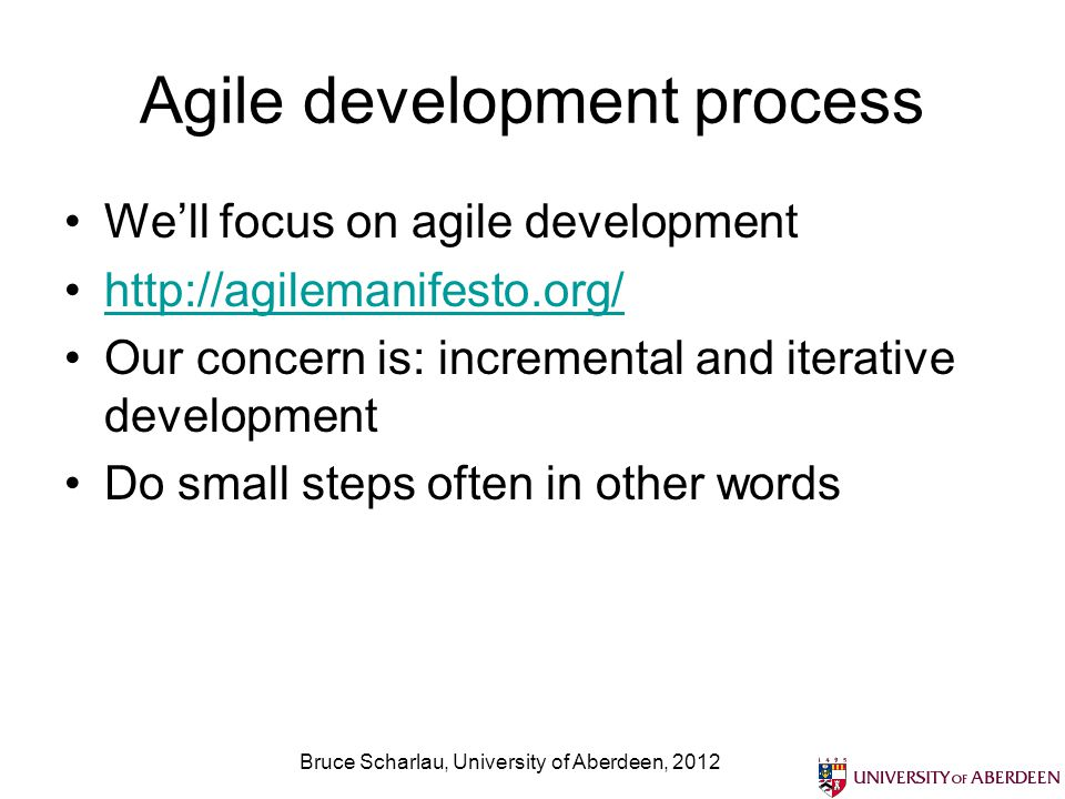 Agile development process We'll focus on agile development http://agilemanifesto.org/ Our concern is: incremental and iterative development Do small steps often in other words Bruce Scharlau, University of Aberdeen, 2012