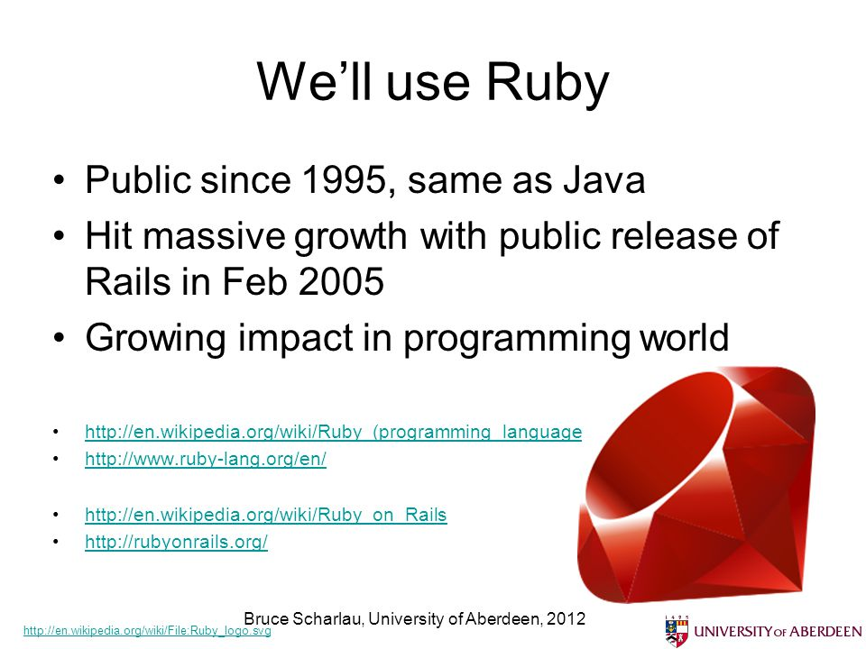 We'll use Ruby Public since 1995, same as Java Hit massive growth with public release of Rails in Feb 2005 Growing impact in programming world http://en.wikipedia.org/wiki/Ruby_(programming_language http://www.ruby-lang.org/en/ http://en.wikipedia.org/wiki/Ruby_on_Rails http://rubyonrails.org/ Bruce Scharlau, University of Aberdeen, 2012 http://en.wikipedia.org/wiki/File:Ruby_logo.svg