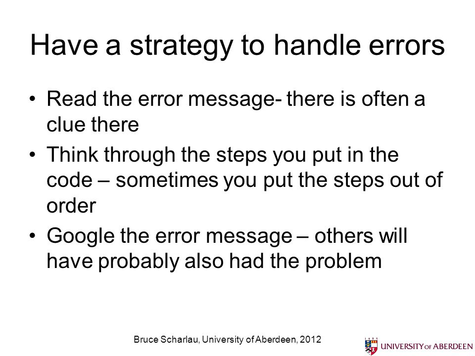 Have a strategy to handle errors Read the error message- there is often a clue there Think through the steps you put in the code – sometimes you put the steps out of order Google the error message – others will have probably also had the problem Bruce Scharlau, University of Aberdeen, 2012