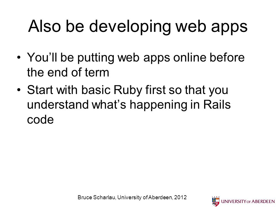 Also be developing web apps You'll be putting web apps online before the end of term Start with basic Ruby first so that you understand what's happening in Rails code Bruce Scharlau, University of Aberdeen, 2012