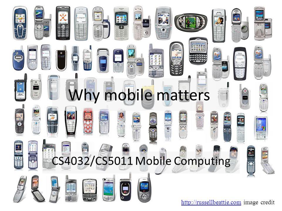 Why mobile matters CS4032/CS5011 Mobile Computing http://russellbeattie.comhttp://russellbeattie.com image credit