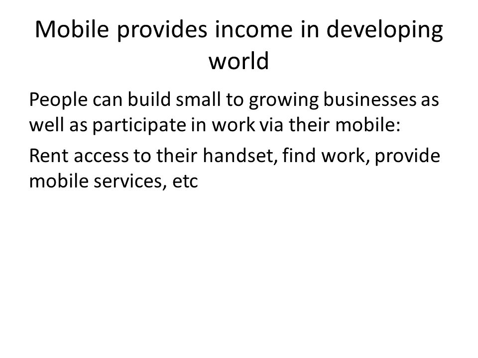 Mobile provides income in developing world People can build small to growing businesses as well as participate in work via their mobile: Rent access to their handset, find work, provide mobile services, etc
