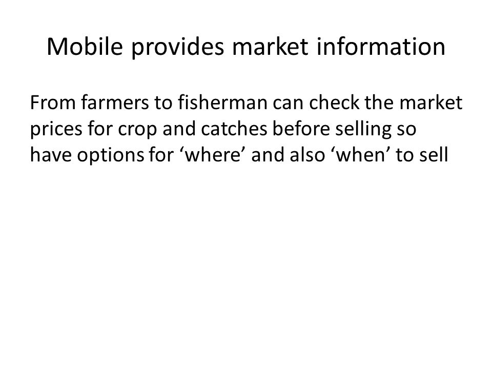 Mobile provides market information From farmers to fisherman can check the market prices for crop and catches before selling so have options for 'wher