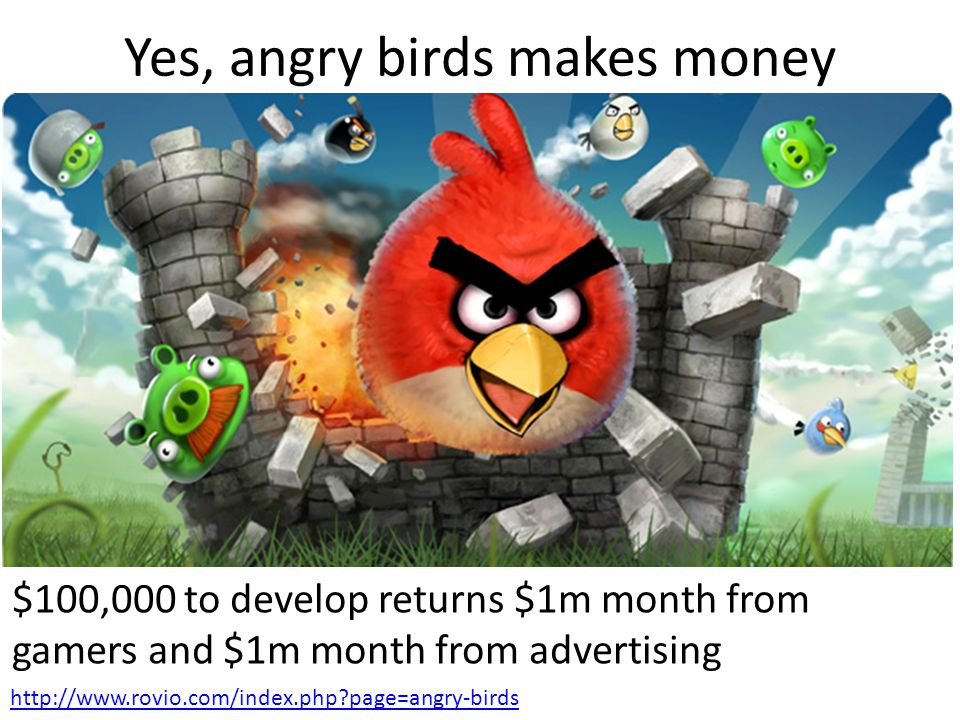 Yes, angry birds makes money $100,000 to develop returns $1m month from gamers and $1m month from advertising http://www.rovio.com/index.php?page=angr