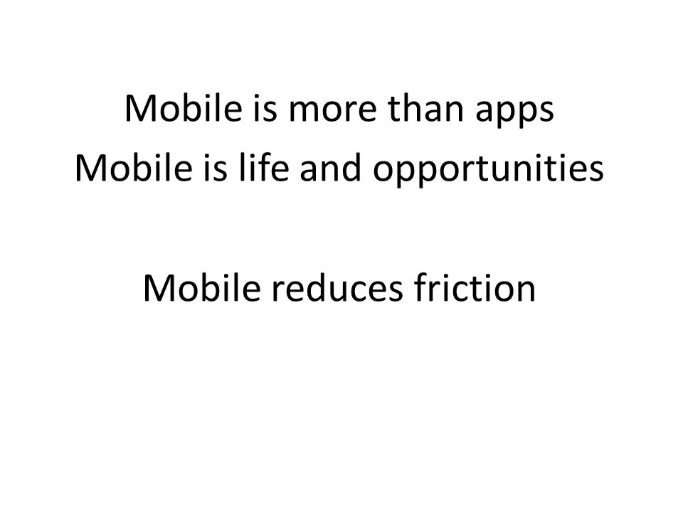 Mobile is more than apps Mobile is life and opportunities Mobile reduces friction