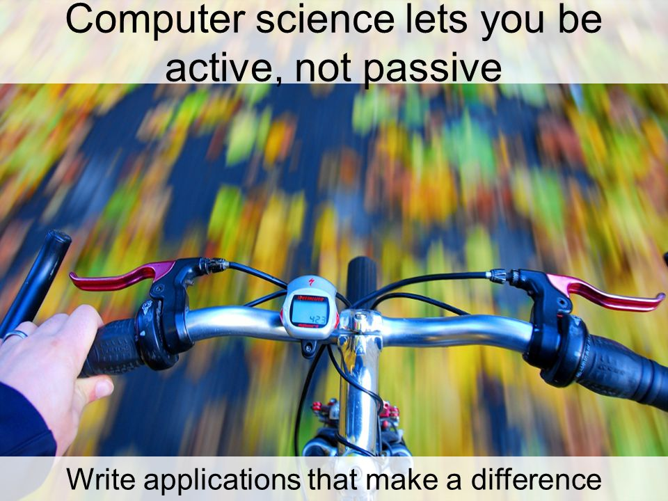 Computer science lets you be active, not passive Write applications that make a difference