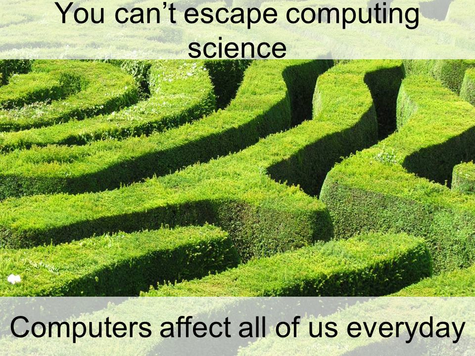You can't escape computing science Computers affect all of us everyday