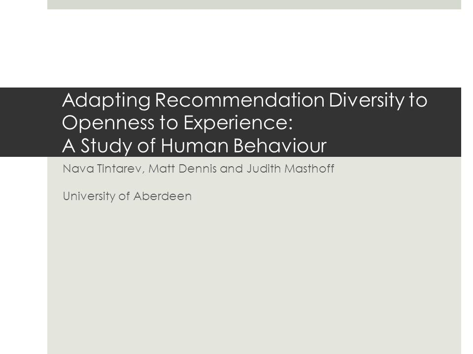 Adapting Recommendation Diversity to Openness to Experience: A Study of Human Behaviour Nava Tintarev, Matt Dennis and Judith Masthoff University of A