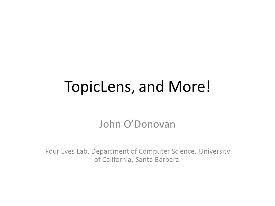 TopicLens, and More! John O'Donovan Four Eyes Lab, Department of Computer Science, University of California, Santa Barbara.