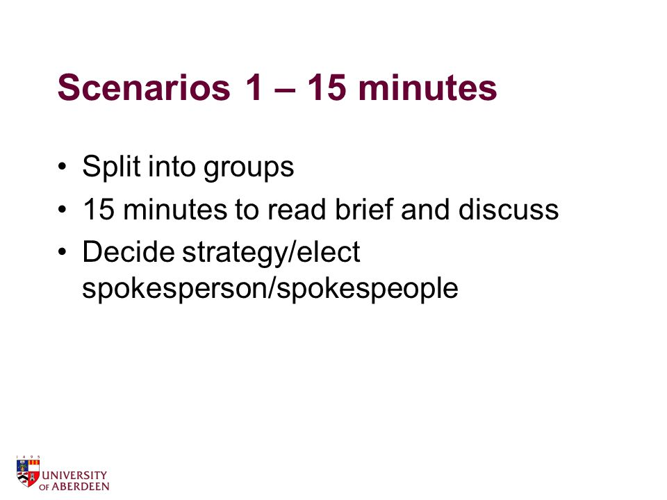Scenarios 1 – 15 minutes Split into groups 15 minutes to read brief and discuss Decide strategy/elect spokesperson/spokespeople