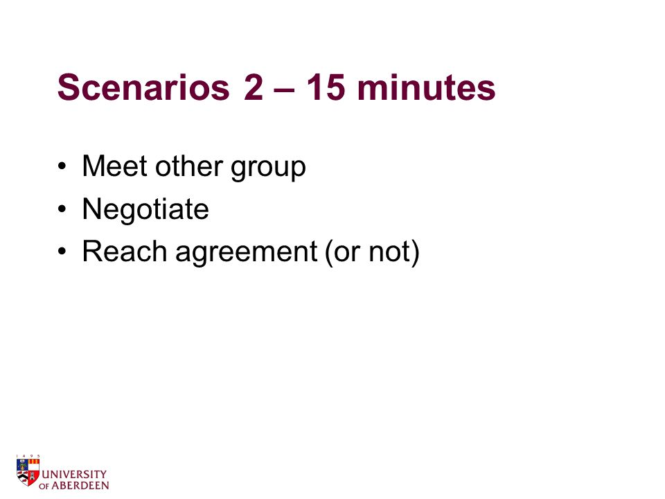 Scenarios 2 – 15 minutes Meet other group Negotiate Reach agreement (or not)