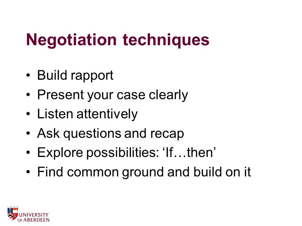 Negotiation techniques Build rapport Present your case clearly Listen attentively Ask questions and recap Explore possibilities: 'If…then' Find common ground and build on it