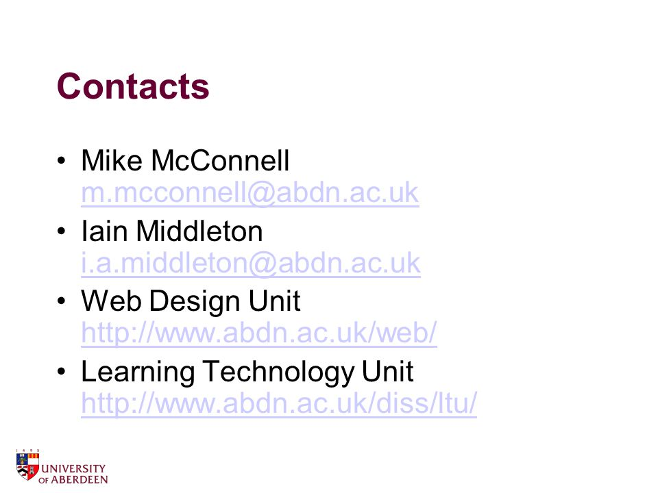 Contacts Mike McConnell m.mcconnell@abdn.ac.uk m.mcconnell@abdn.ac.uk Iain Middleton i.a.middleton@abdn.ac.uk i.a.middleton@abdn.ac.uk Web Design Unit http://www.abdn.ac.uk/web/ http://www.abdn.ac.uk/web/ Learning Technology Unit http://www.abdn.ac.uk/diss/ltu/ http://www.abdn.ac.uk/diss/ltu/