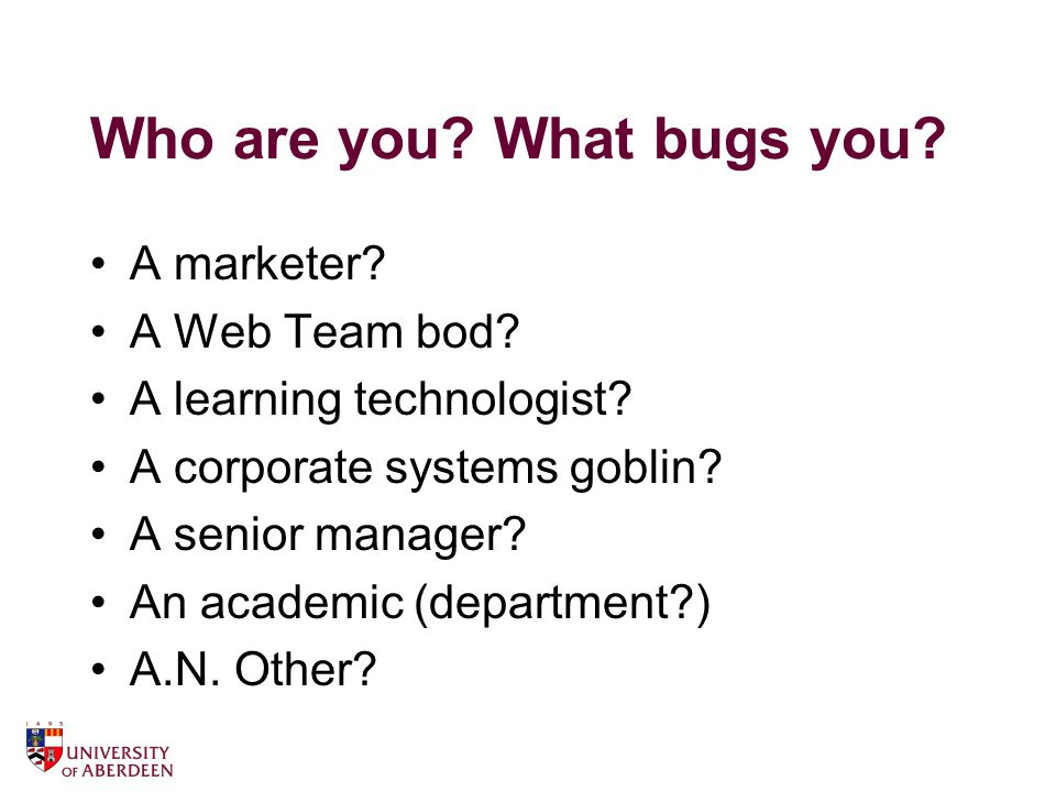 Who are you. What bugs you. A marketer. A Web Team bod.