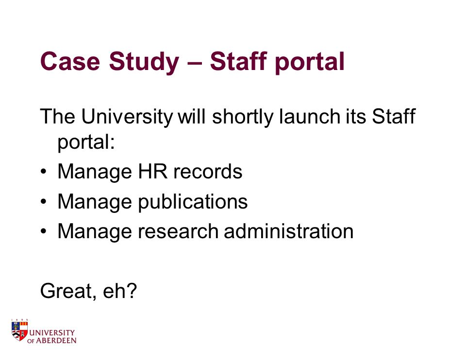 Case Study – Staff portal The University will shortly launch its Staff portal: Manage HR records Manage publications Manage research administration Great, eh