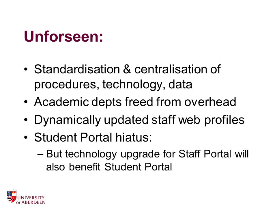 Unforseen: Standardisation & centralisation of procedures, technology, data Academic depts freed from overhead Dynamically updated staff web profiles Student Portal hiatus: –But technology upgrade for Staff Portal will also benefit Student Portal