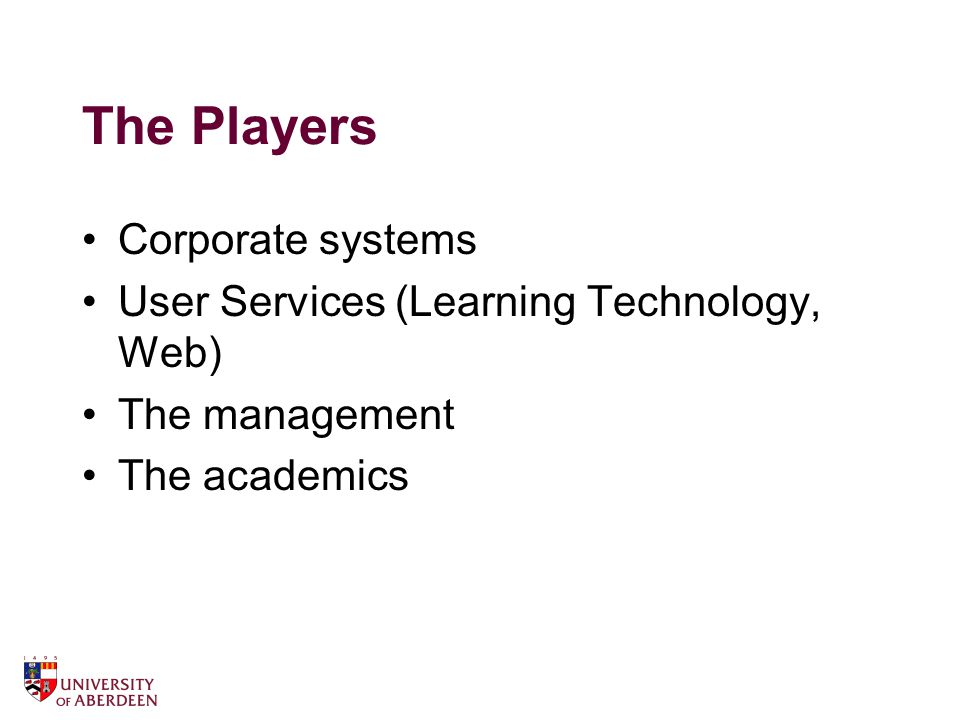 The Players Corporate systems User Services (Learning Technology, Web) The management The academics