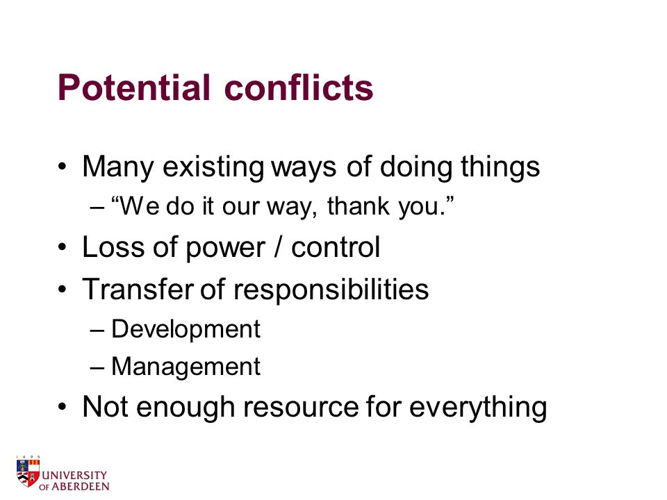 Potential conflicts Many existing ways of doing things – We do it our way, thank you. Loss of power / control Transfer of responsibilities –Development –Management Not enough resource for everything