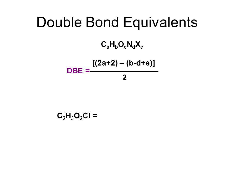 Double Bond Equivalents DBE = [(2a+2) – (b-d+e)] 2 C 2 H 3 O 2 Cl = CaHbOcNdXeCaHbOcNdXe
