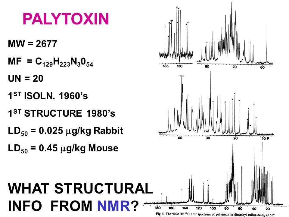 PALYTOXIN MW = 2677 MF = C 129 H 223 N 3 0 54 UN = 20 1 ST ISOLN. 1960's 1 ST STRUCTURE 1980's LD 50 = 0.025  g/kg Rabbit LD 50 = 0.45  g/kg Mouse W