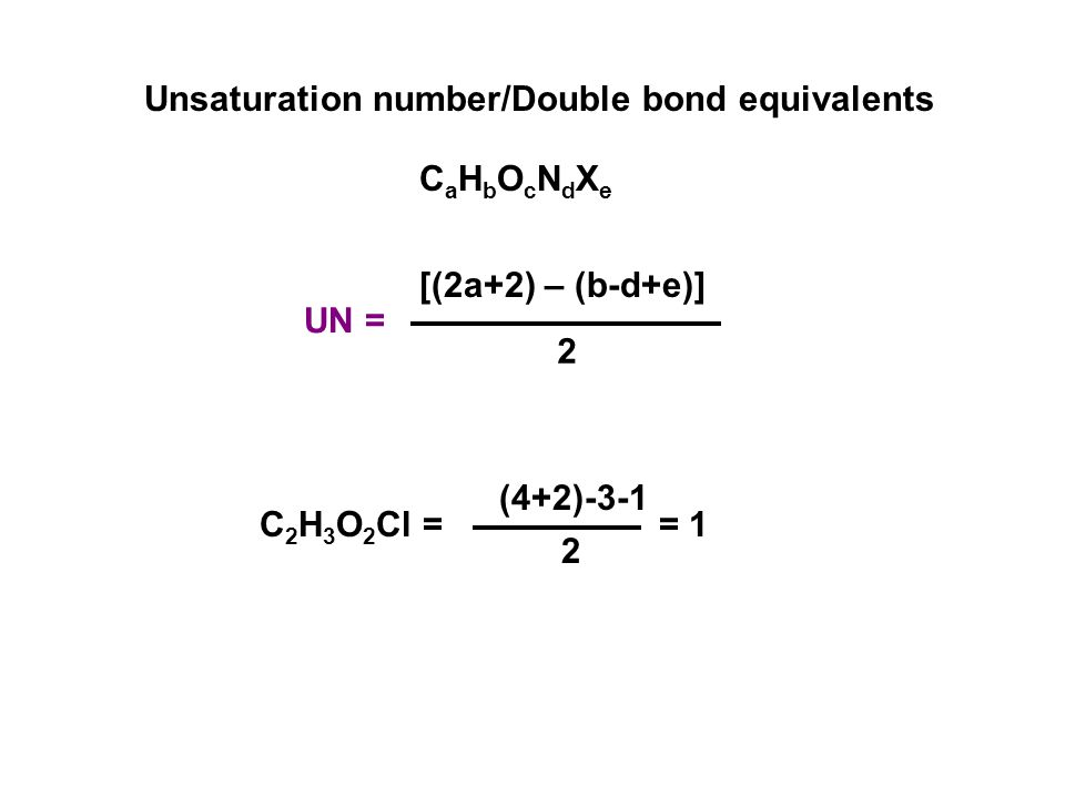 UN = [(2a+2) – (b-d+e)] 2 C 2 H 3 O 2 Cl = (4+2)-3-1 2 = 1 CaHbOcNdXeCaHbOcNdXe Unsaturation number/Double bond equivalents