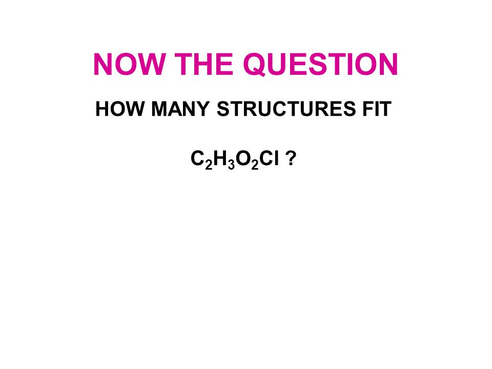 NOW THE QUESTION HOW MANY STRUCTURES FIT C 2 H 3 O 2 Cl ?