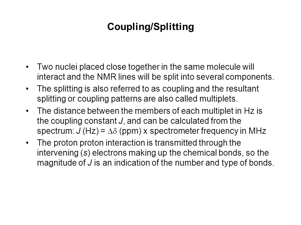 Coupling/Splitting Two nuclei placed close together in the same molecule will interact and the NMR lines will be split into several components.