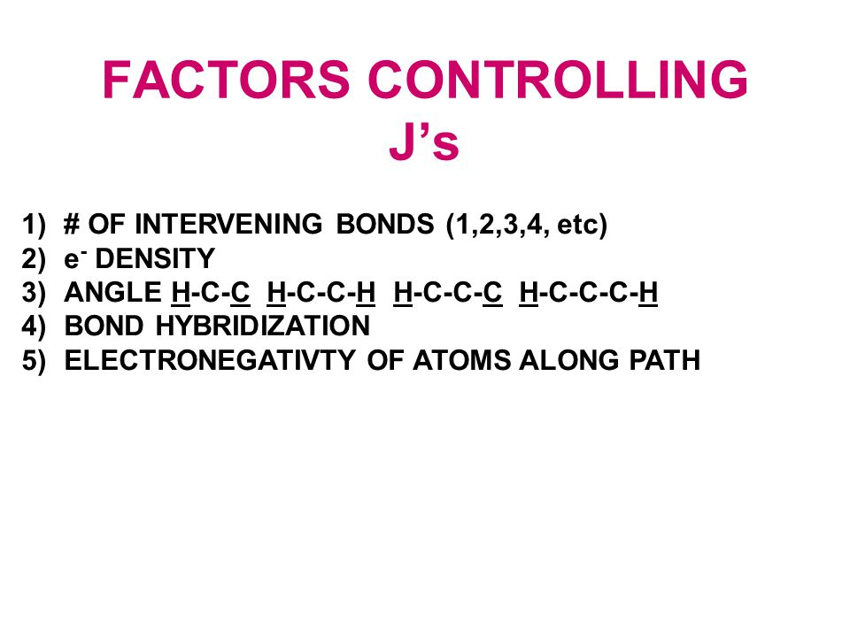 FACTORS CONTROLLING J's 1)# OF INTERVENING BONDS (1,2,3,4, etc) 2)e - DENSITY 3)ANGLE H-C-C H-C-C-H H-C-C-C H-C-C-C-H 4)BOND HYBRIDIZATION 5)ELECTRONEGATIVTY OF ATOMS ALONG PATH